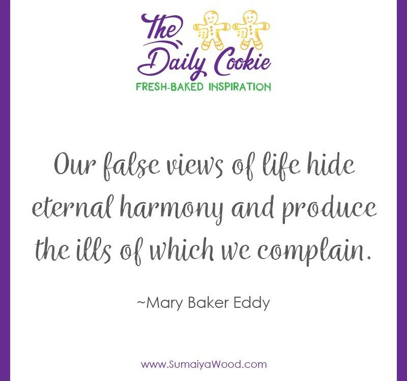 "Inspiring quote from Mary Baker Eddy: ""Our false views of life hide eternal harmony and produce the ills of which we complain."""