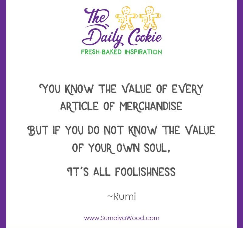 """Inspiring quote from Rumi: """"You know the value of every article of merchandise, but if you do not know the value of your own soul, It's all foolishness."""""""