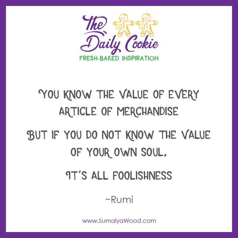 "Inspiring quote from Rumi: ""You know the value of every article of merchandise, but if you do not know the value of your own soul, It's all foolishness."""