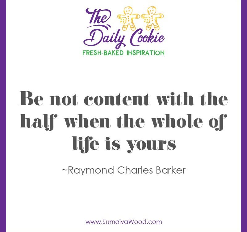 """Inspiring Quote from Raymond Charles Barker: """"Be not content with the half when the whole of life is yours."""""""