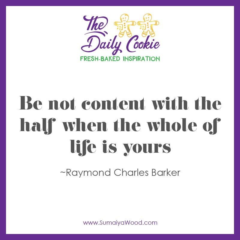 "Inspiring Quote from Raymond Charles Barker: ""Be not content with the half when the whole of life is yours."""