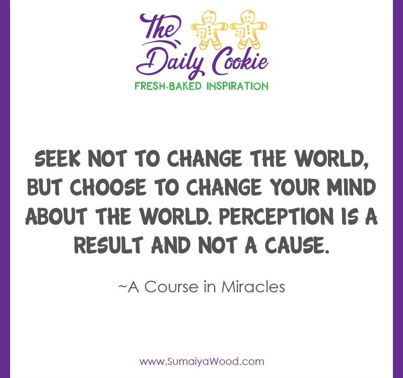 """Inspiring quote from A Course in Miracles: """"Seek not to change the world, but choose to change your mind about the world. Perception is a result and not a cause. ~A Course in Miracles"""""""