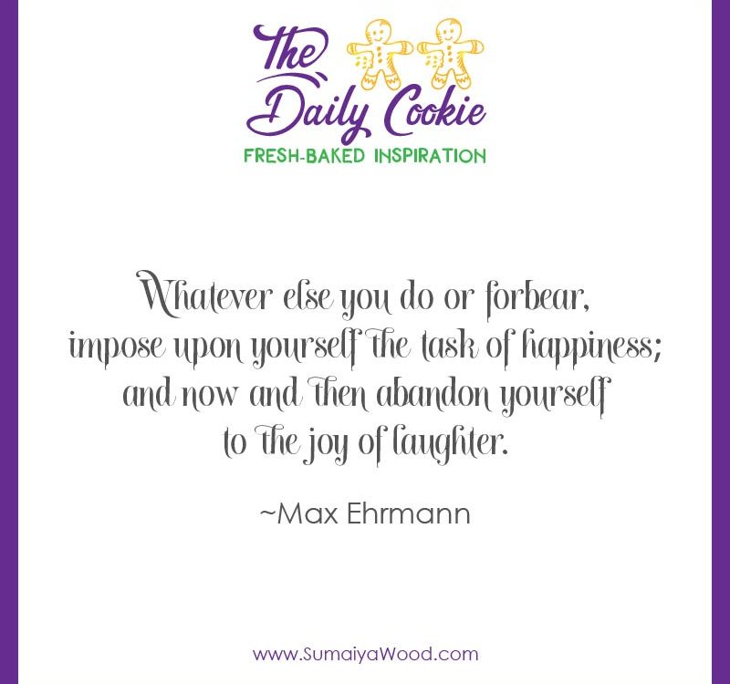 """Inspiring Quote from Max Ehrmann: """"Whatever else you do or forbear, impose upon yourself the task of happiness; and now and then abandon yourself to the joy of laughter."""""""
