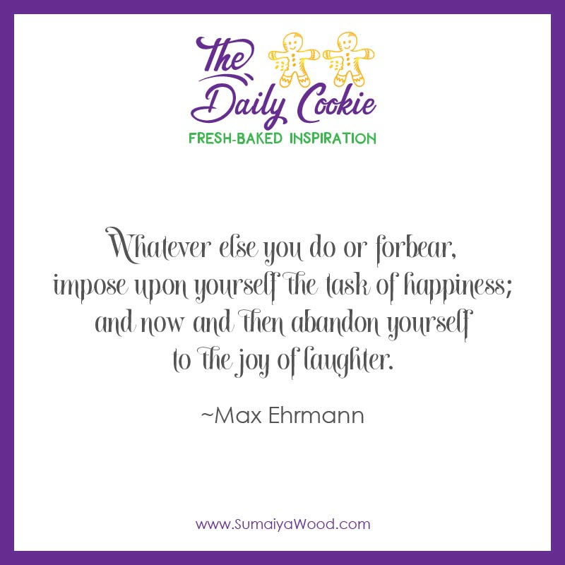 "Inspiring Quote from Max Ehrmann: ""Whatever else you do or forbear, impose upon yourself the task of happiness; and now and then abandon yourself to the joy of laughter."""